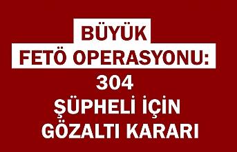Büyük FETÖ operasyonu: 304 şüpheli için gözaltı kararı