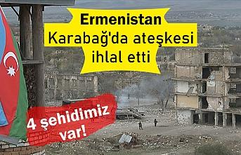 Ermenistan Dağlık Karabağ'da ateşkesi ihlal etti: 4 şehit