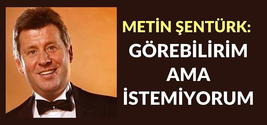 Metin Şentürk: Görebilirim ama istemiyorum