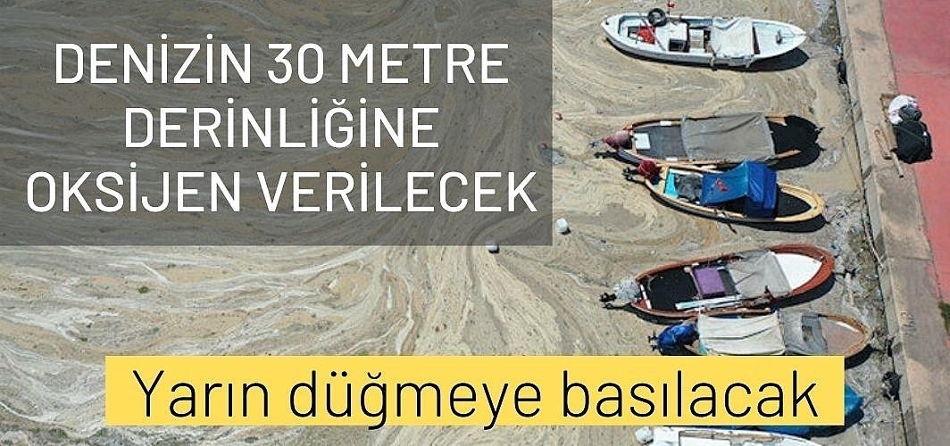 Yarın düğmeye basılacak: Denizin 30 metre derinliğine oksijen verilecek