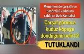 Atatürk'e ihanet ediyorsun' diyerek çarşaflı kadını darbeden kemalist tutuklandı