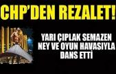 CHP'nin etkinliğinde rezalet: Yarı çıplak semazen ney ve oyun havasıyla dans etti