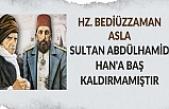 Hz. Bediüzzaman asla Sultan Abdülhamid Han'a baş kaldırmamıştır.