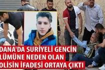 Adana'da Suriyeli gencin ölümüne neden olan polisin ifadesi ortaya çıktı