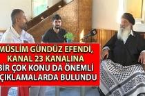 Müslim Gündüz Efendi, Kanal 23 kanalına bir çok önemli konu da önemli açıklamalarda bulundu