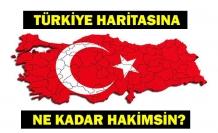 Türkiye haritasına ne kadar hakimsin?