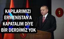 Cumhurbaşkanı Erdoğan: Kapılarımızı Ermenistan'a kapatalım diye bir derdimiz yok