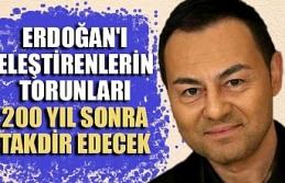 Serdar Ortaç: Erdoğan'ı eleştirenlerin torunları, 200 yıl sonra onu takdir edecek