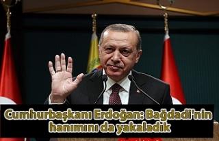 Cumhurbaşkanı Erdoğan: Bağdadi'nin hanımını...