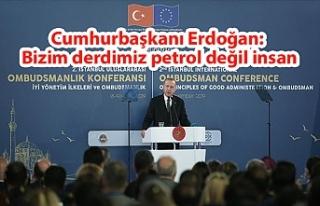 Cumhurbaşkanı Erdoğan: Bizim derdimiz petrol değil...