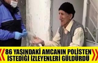 86 yaşındaki amcanın polisten istediği izleyenleri...