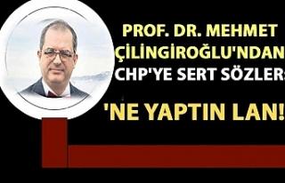 Prof. Dr. Mehmet Çilingiroğlu'ndan CHP'ye...
