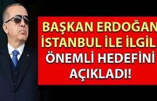 Başkan Erdoğan İstanbul ile ilgili önemli hedefini...