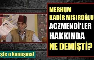 Merhum Kadir Mısıroğlu Aczmendi'ler hakkında...