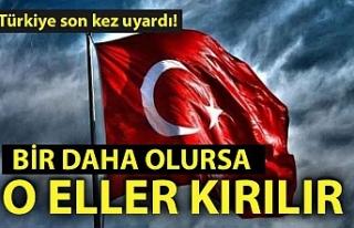 Türkiye son kez uyardı! Bir daha olursa o eller...