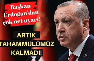 Başkan Erdoğan: Artık tahammülümüz kalmadı