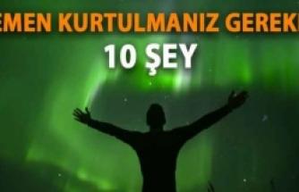 Hemen Kurtulmanız Gereken 10 Şey