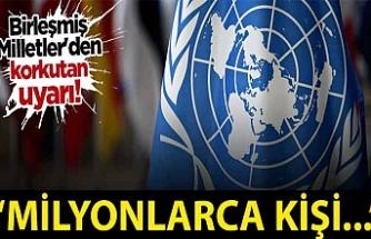 Birleşmiş Milletler'den korkutan uyarı: 250 milyon kişi...