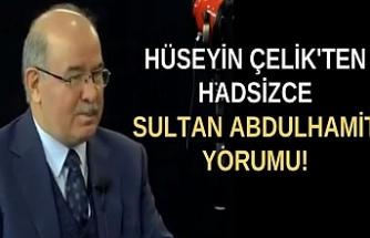 Hüseyin Çelik'ten hadsizce Sultan Abdulhamit yorumu!