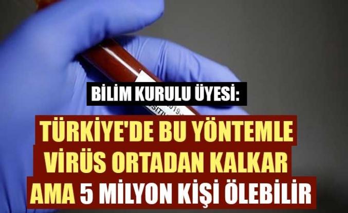 Bilim Kurulu Üyesi: Türkiye'de bu yöntemle virüs ortadan kalkar ama 5 milyon kişi ölebilir
