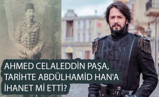 Ahmed Celaleddin Paşa, tarihte Abdülhamid Han'a ihanet mi etti?